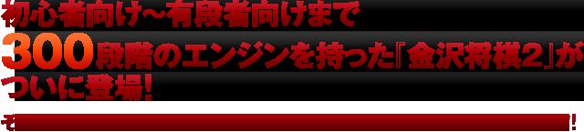 初心者向け~有段者向けまで300段階のエンジンを持った『金沢将棋2』がついに登場! それぞれ戦法の異なるレベルの中から、自分にあったレベルを選択できます!