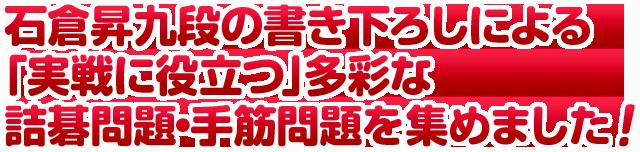 石倉昇九段の書き下ろしによる「実戦に役立つ」多彩な詰碁問題、手筋問題を集めました!